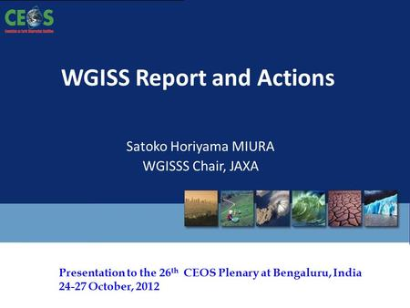 The 26 th CEOS Plenary – Bengaluru, India - 24-27 October, 2012 Presentation to the 26 th CEOS Plenary at Bengaluru, India 24-27 October, 2012 WGISS Report.