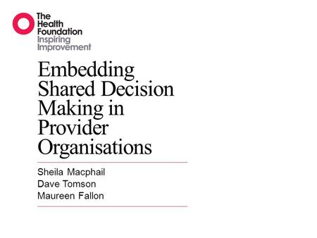 Embedding Shared Decision Making in Provider Organisations Sheila Macphail Dave Tomson Maureen Fallon.