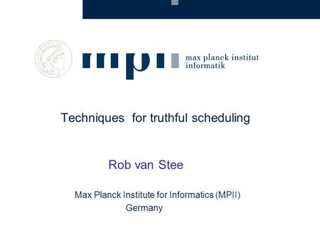 Techniques for truthful scheduling Rob van Stee Max Planck Institute for Informatics (MPII) Germany.