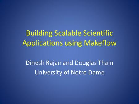 Building Scalable Scientific Applications using Makeflow Dinesh Rajan and Douglas Thain University of Notre Dame.