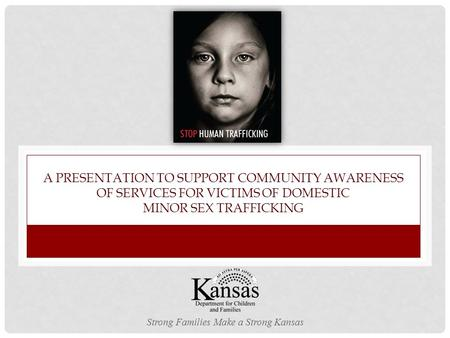 A PRESENTATION TO SUPPORT COMMUNITY AWARENESS OF SERVICES FOR VICTIMS OF DOMESTIC MINOR SEX TRAFFICKING Strong Families Make a Strong Kansas.
