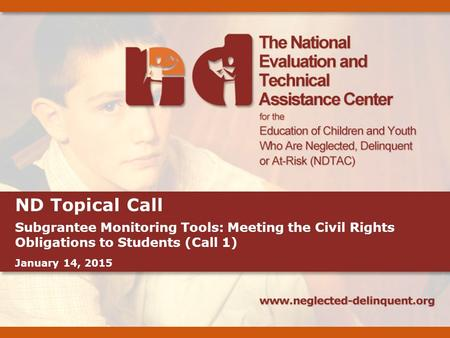 ND Topical Call Subgrantee Monitoring Tools: Meeting the Civil Rights Obligations to Students (Call 1) January 14, 2015.