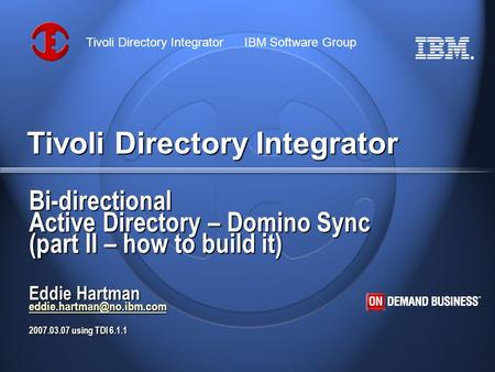 ® Tivoli Directory Integrator IBM Software Group Tivoli Directory Integrator Bi-directional Active Directory – Domino Sync (part II – how to build it)
