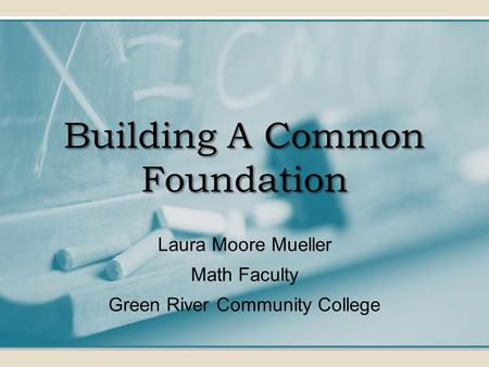Building A Common Foundation Laura Moore Mueller Math Faculty Green River Community College.