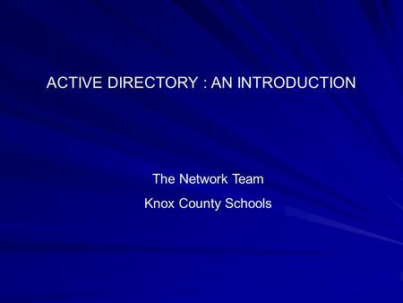 ACTIVE DIRECTORY : AN INTRODUCTION The Network Team Knox County Schools.