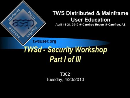 TWSd - Security Workshop Part I of III T302 Tuesday, 4/20/2010 TWS Distributed & Mainframe User Education April 18-21, 2010  Carefree Resort  Carefree,