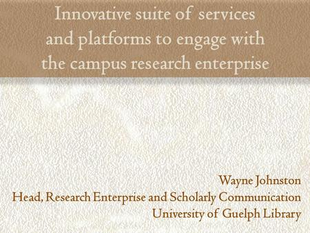 Innovative suite of services and platforms to engage with the campus research enterprise Wayne Johnston Head, Research Enterprise and Scholarly Communication.