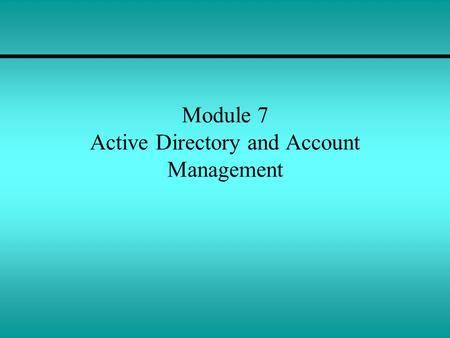 Module 7 Active Directory and Account Management.