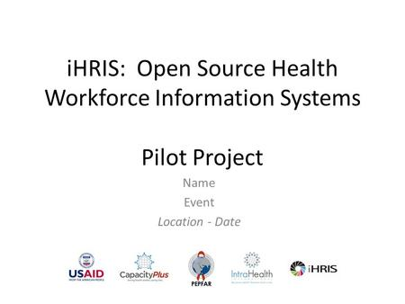 IHRIS: Open Source Health Workforce Information Systems Pilot Project Name Event Location - Date.