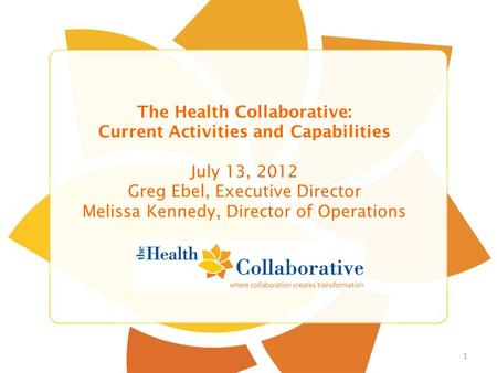 Title Slide Sub Title The Health Collaborative: Current Activities and Capabilities July 13, 2012 Greg Ebel, Executive Director Melissa Kennedy, Director.