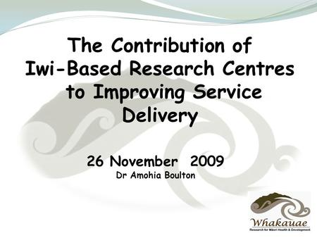 The Contribution of Iwi-Based Research Centres to Improving Service Delivery 26 November 2009 Dr Amohia Boulton.