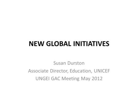 NEW GLOBAL INITIATIVES Susan Durston Associate Director, Education, UNICEF UNGEI GAC Meeting May 2012.