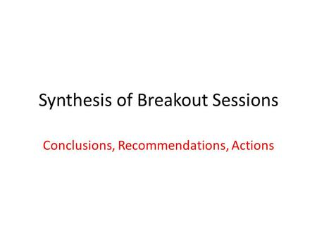 Synthesis of Breakout Sessions Conclusions, Recommendations, Actions.