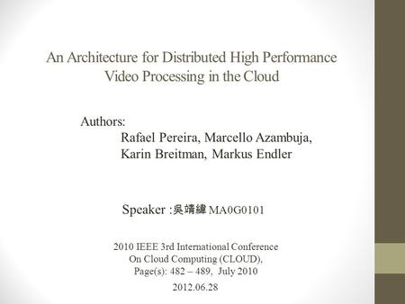 An Architecture for Distributed High Performance Video Processing in the Cloud 2012.06.28 Speaker : 吳靖緯 MA0G0101 2010 IEEE 3rd International Conference.