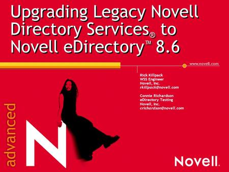 Upgrading Legacy Novell Directory Services ® to Novell eDirectory ™ 8.6 Rick Killpack WSS Engineer Novell, Inc. Connie.