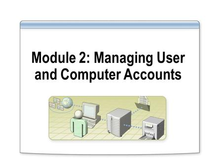 Module 2: Managing User and Computer Accounts. Overview Creating User Accounts Creating Computer Accounts Modifying User and Computer Account Properties.