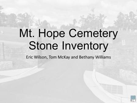 Mt. Hope Cemetery Stone Inventory Eric Wilson, Tom McKay and Bethany Williams.