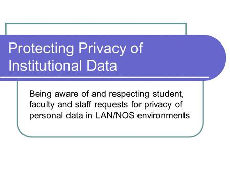 Protecting Privacy of Institutional Data Being aware of and respecting student, faculty and staff requests for privacy of personal data in LAN/NOS environments.