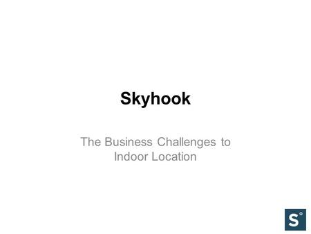 Skyhook The Business Challenges to Indoor Location.