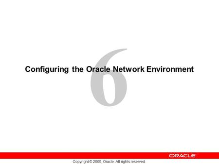6 Copyright © 2009, Oracle. All rights reserved. Configuring the Oracle Network Environment.