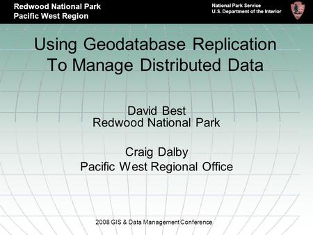 Using Geodatabase Replication To Manage Distributed Data David Best Redwood National Park Craig Dalby Pacific West Regional Office 2008 GIS & Data Management.