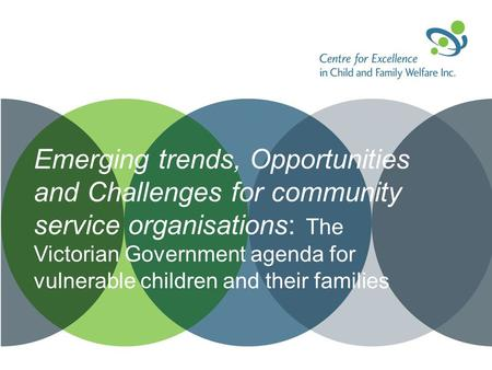 Emerging trends, Opportunities and Challenges for community service organisations: The Victorian Government agenda for vulnerable children and their families.