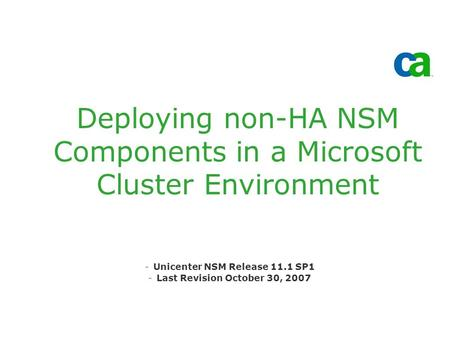 Deploying non-HA NSM Components in a Microsoft Cluster Environment -Unicenter NSM Release 11.1 SP1 -Last Revision October 30, 2007.