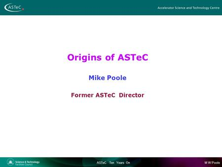 M W PooleASTeC Ten Years On Origins of ASTeC Mike Poole Former ASTeC Director.