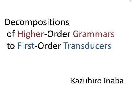 1 Decompositions of Higher-Order Grammars to First-Order Transducers Kazuhiro Inaba.