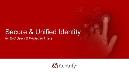 Copyright © 2015 Centrify Corporation. All Rights Reserved. 1 Secure & Unified Identity for End Users & Privileged Users.