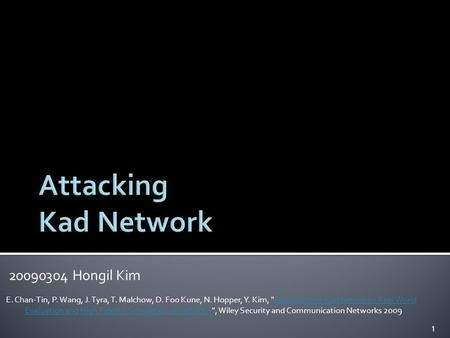 20090304 Hongil Kim E. Chan-Tin, P. Wang, J. Tyra, T. Malchow, D. Foo Kune, N. Hopper, Y. Kim, Attacking the Kad Network - Real World Evaluation and High.