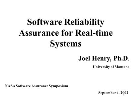1 Software Reliability Assurance for Real-time Systems Joel Henry, Ph.D. University of Montana NASA Software Assurance Symposium September 4, 2002.