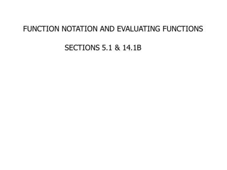 FUNCTION NOTATION AND EVALUATING FUNCTIONS SECTIONS 5.1 & 14.1B.