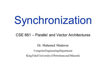 Synchronization CSE 661 – Parallel and Vector Architectures Dr. Muhamed Mudawar Computer Engineering Department King Fahd University of Petroleum and Minerals.