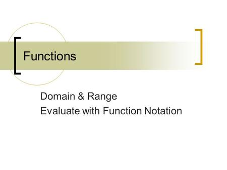 Functions Domain & Range Evaluate with Function Notation.