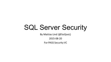 SQL Server Security By Mattias Lind 2015-08-20 For PASS Security VC.