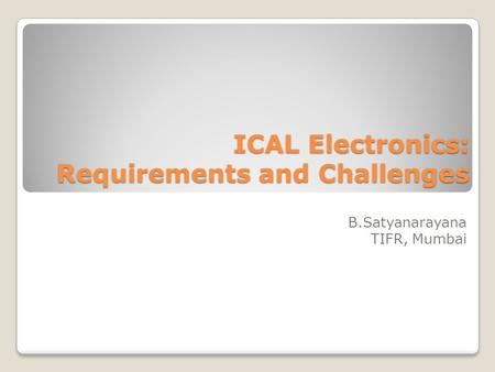 ICAL Electronics: Requirements and Challenges B.Satyanarayana TIFR, Mumbai.