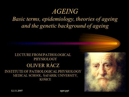 12.11.2007agee.ppt1 AGEING Basic terms, epidemiology, theories of ageing and the genetic background of ageing LECTURE FROM PATHOLOGICAL PHYSIOLOGY OLIVER.