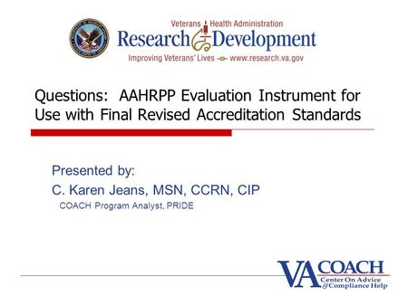 Questions: AAHRPP Evaluation Instrument for Use with Final Revised Accreditation Standards Presented by: C. Karen Jeans, MSN, CCRN, CIP COACH Program Analyst,