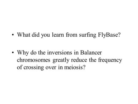 What did you learn from surfing FlyBase? Why do the inversions in Balancer chromosomes greatly reduce the frequency of crossing over in meiosis?