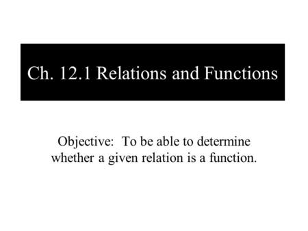 Ch. 12.1 Relations and Functions Objective: To be able to determine whether a given relation is a function.