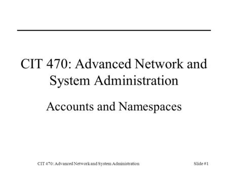 CIT 470: Advanced Network and System AdministrationSlide #1 CIT 470: Advanced Network and System Administration Accounts and Namespaces.
