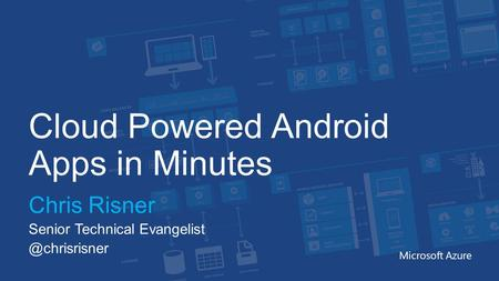 Cloud Powered Android Apps in Minutes Chris Risner Senior Technical Microsoft Azure.