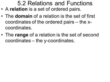 5.2 Relations and Functions A relation is a set of ordered pairs. The domain of a relation is the set of first coordinates of the ordered pairs – the x-