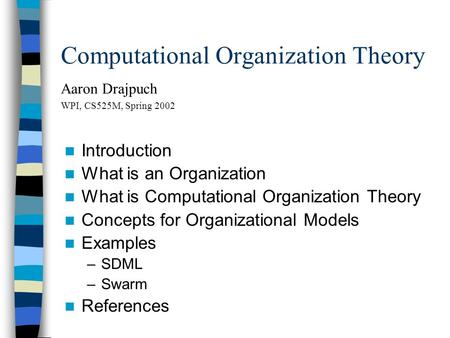 Computational Organization Theory Aaron Drajpuch WPI, CS525M, Spring 2002 Introduction What is an Organization What is Computational Organization Theory.