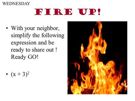 FIRE UP! With your neighbor, simplify the following expression and be ready to share out ! Ready GO! (x + 3) 2 WEDNESDAY.
