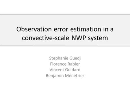 Stephanie Guedj Florence Rabier Vincent Guidard Benjamin Ménétrier Observation error estimation in a convective-scale NWP system.