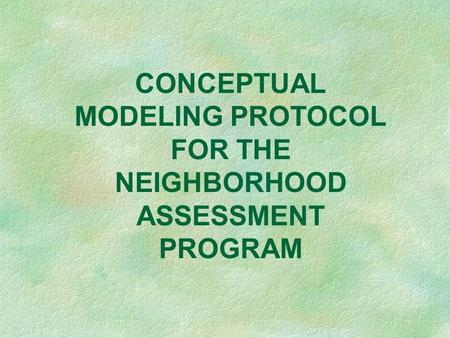 CONCEPTUAL MODELING PROTOCOL FOR THE NEIGHBORHOOD ASSESSMENT PROGRAM.