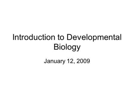 Introduction to Developmental Biology January 12, 2009.