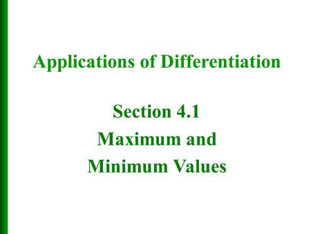 Section 4.1 Maximum and Minimum Values Applications of Differentiation.